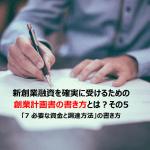 【創業時の借入】起業家が新創業融資を確実に受けるための創業計画書の書き方とは?その5:「7 必要な資金と調達方法」の書き方